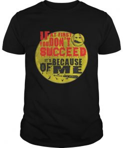 Guys Baseball If at first you don't succeed It's because of me shirt
