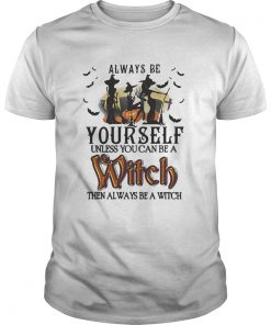 Halloween always be yourself unless you can be a witch then always shirt