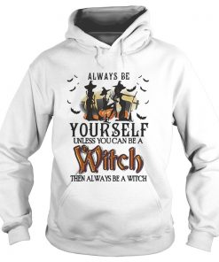 Halloween always be yourself unless you can be a witch then always Hoodie