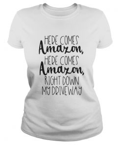 Ladies Tee Here comes Amazon here comes Amazon right down my driveway shirt