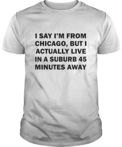 Guys I say I'm from Chicago but I actually live in a suburb 45 minutes away shirt