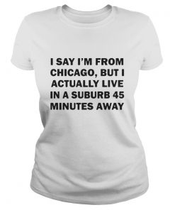 Ladies Tee I say I'm from Chicago but I actually live in a suburb 45 minutes away shirt