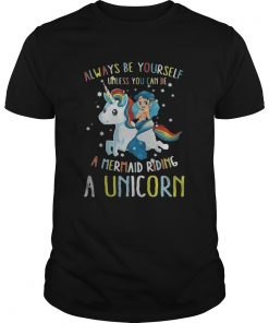 Guys Always be yourself unless you can be a mermaid riding a Unicorn shirt