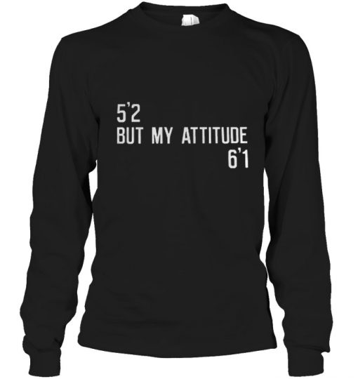 5'2 but my attitude 6'1 shirt