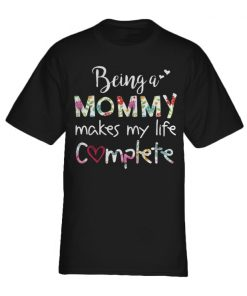 Being a mommy makes my life complete shirt