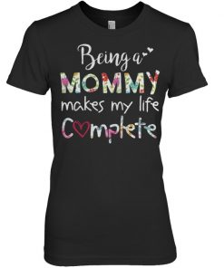 Being a mommy makes my life complete women shirt