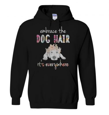 Embrace the dog hair it's everywhere shirt