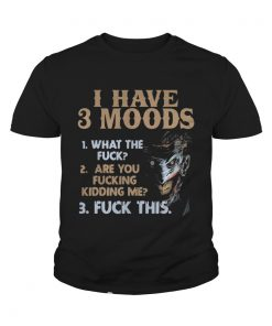 I have 3 moods what the fuck are you fucking kidding me fuck this youth