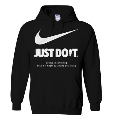 Just do it believe in something even if it means sacrificing everything hoodie