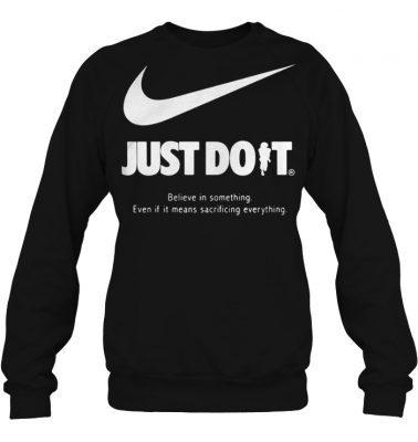 Just do it believe in something even if it means sacrificing everything sweatshirt