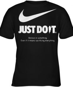 Just do it believe in something even if it means sacrificing everything women shirt