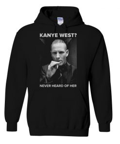 Kanye west Never heard of her hoodie