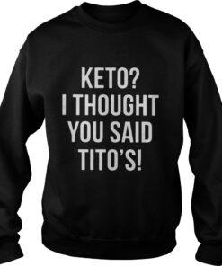 Keto I thought you said Titos sweatshirt