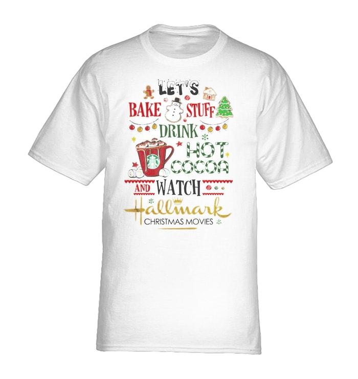 Hallmark Christmas Shirt.Let S Bake Stuff Drink Hot Cocoa And Watch Hallmark Christmas Movies Shirt