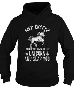 Me crazy I should get down off this unicorn and slap you hoodie