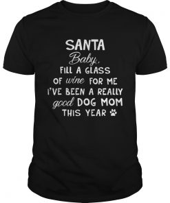 Santa baby fill a glass of wine for me Ive been a really good dog mom this year classic guys