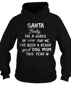 Santa baby fill a glass of wine for me Ive been a really good dog mom this year hoodie