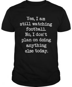 Yes I am still watching football No I don't plan on doing anything else shirt