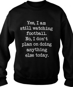 Yes I am still watching football No I don't plan on doing anything else sweat