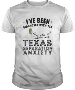 Guys I've been Diagnosed with TSA Texas Separation Anxiety shirt