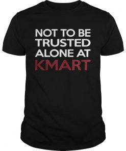 Guys Not to be Trusted alone at Kmart shirt