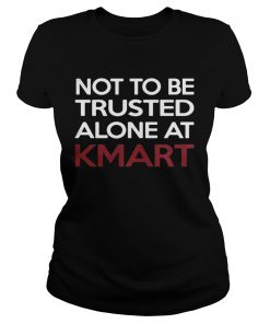 Ladies Tee Not to be Trusted alone at Kmart shirt