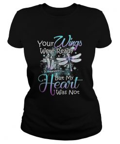 Ladies Tee Dragonfly Your wings were ready but my heart was not shirt