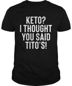 Guys Keto I thought you said Tito's shirt