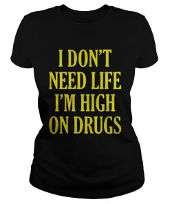 Ladies tee Guys I don't need life I'm high on drugs shirt