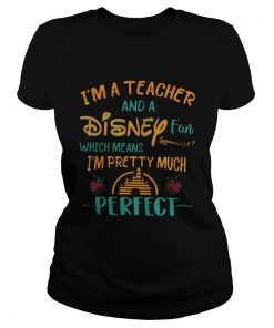 Ladies tee I'm a teacher and a disney fan which means I'm pretty much perfect shirt