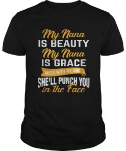 Guys My nana is beauty my nana is grace mess with me and she'll punch you shirt
