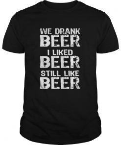 Guys We drank beer I liked beer still like beer shirt