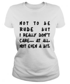 Ladies tee Not to be rude but I really don't care at all not even a bit shirt