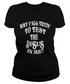 Ladies Tee Why yall trying to test the Jesus in me
