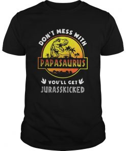 Guys Don't mess with Papasaurus you'll get Jurasskicked shirt