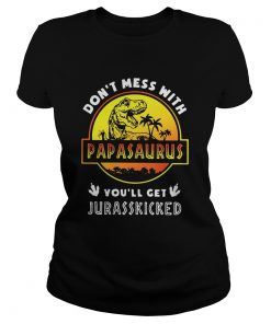 Ladies tee Guys Don't mess with Papasaurus you'll get Jurasskicked shirt