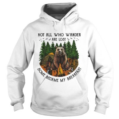 Bear camping Not all who wander are lost some became my breakfast hoodie