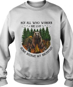 Bear camping Not all who wander are lost some became my breakfast sweatshirt
