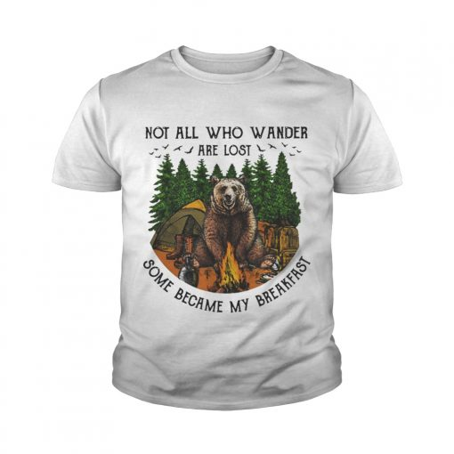 Bear camping Not all who wander are lost some became my breakfast youth tee