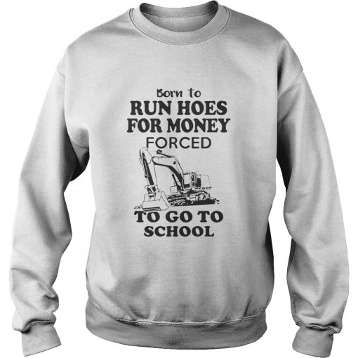 Born to run hoes for money forced to go to school sweatshirt