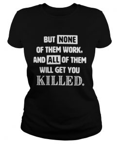But none of them work and all of them will get you killed Ladies Tee