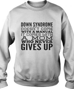 Down syndrome does come with a manual a mom who never gives up sweatshirt