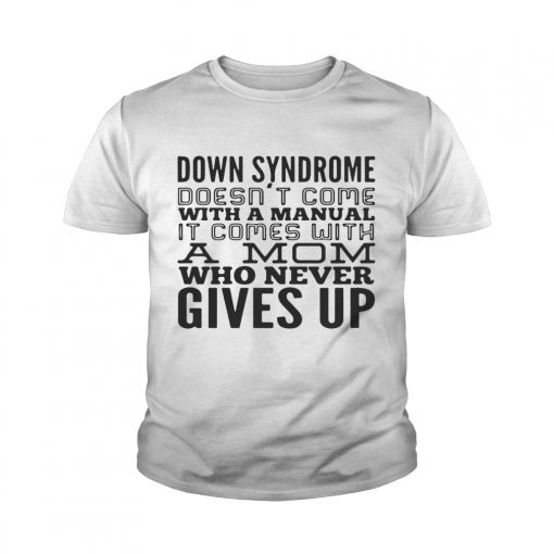 Down syndrome does come with a manual a mom who never gives up youth tee