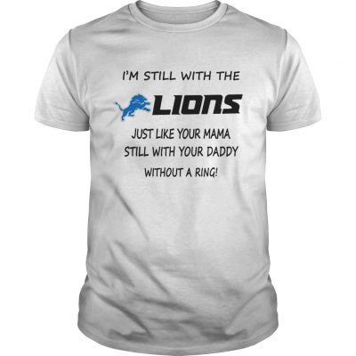 I'm Still With The Lions Just Like Your Mama Still With Your Daddy Without A Ring Guys