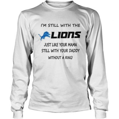 I'm Still With The Lions Just Like Your Mama Still With Your Daddy Without A Ring Longsleeve Tee