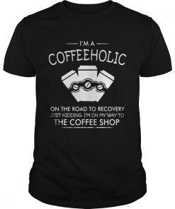 I'm a Coffeeholic on the road to recovery just kidding I'm on my way Guys