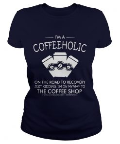 I'm a Coffeeholic on the road to recovery just kidding I'm on my way Ladies Tee
