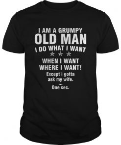 I Am A Grumpy Old Man I Do What I Want When I Want Where I Want Guys