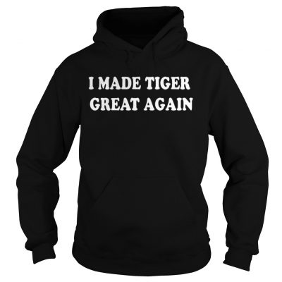 I Made Tiger Great Again Hoodie