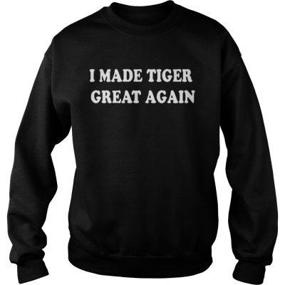 I Made Tiger Great Again Sweatshirt